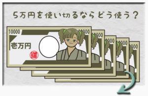 5万円を使い切るならどう使う?その1